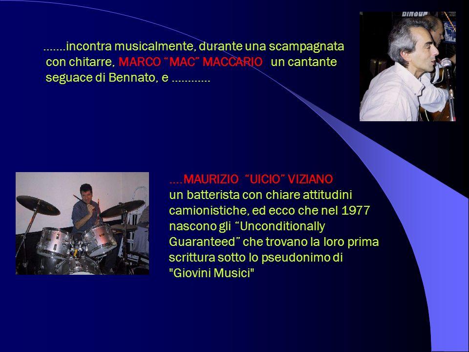 …….incontra musicalmente, durante una scampagnata con chitarre, MARCO MAC MACCARIO un cantante seguace di Bennato, e ………… ….MAURIZIO UICIO VIZIANO un batterista con chiare attitudini camionistiche, ed ecco che nel 1977 nascono gli Unconditionally Guaranteed che trovano la loro prima scrittura sotto lo pseudonimo di Giovini Musici