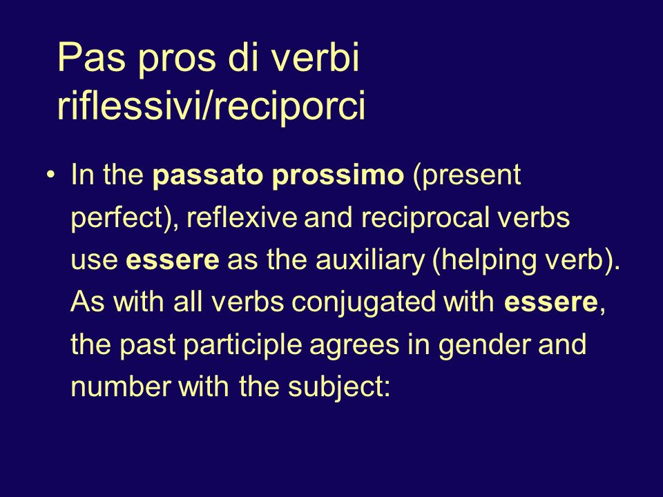 Pas pros di verbi riflessivi/reciporci In the passato prossimo (present perfect), reflexive and reciprocal verbs use essere as the auxiliary (helping