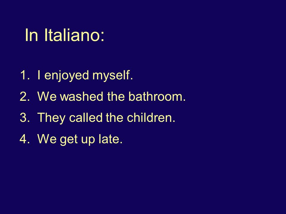 In Italiano: 1. I enjoyed myself. 2. We washed the bathroom. 3. They called the children. 4. We get up late.