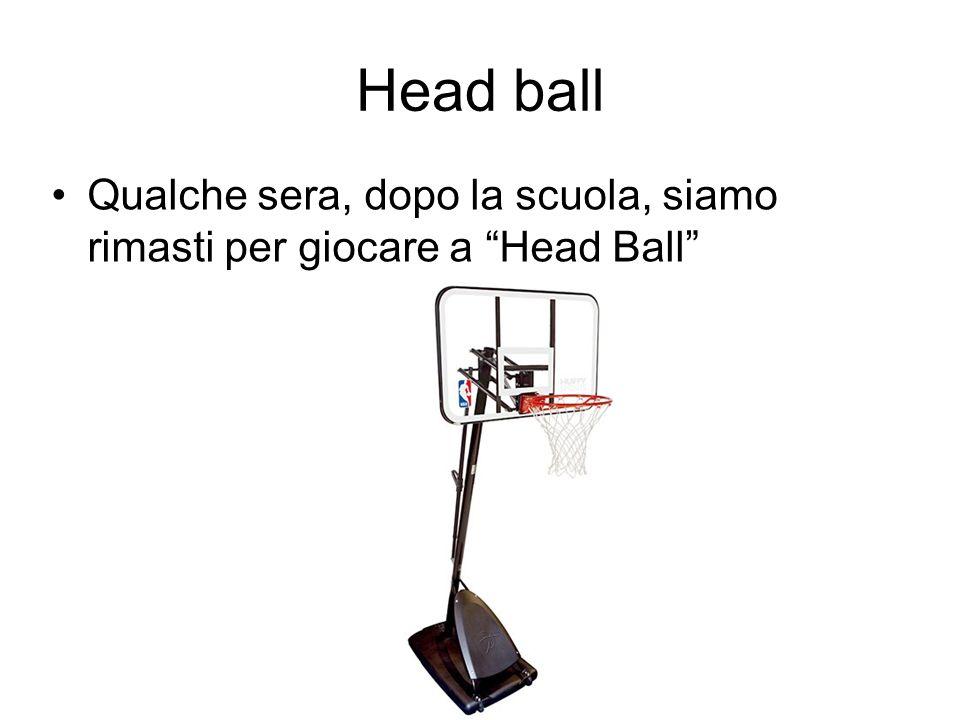 Head ball Qualche sera, dopo la scuola, siamo rimasti per giocare a Head Ball