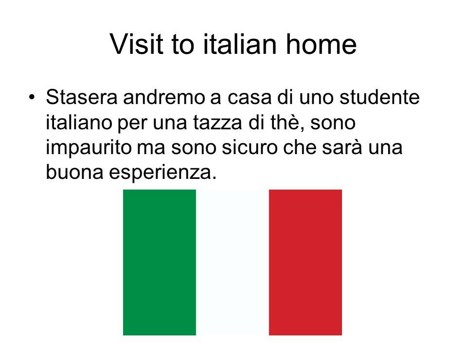 Visit to italian home Stasera andremo a casa di uno studente italiano per una tazza di thè, sono impaurito ma sono sicuro che sarà una buona esperienza.