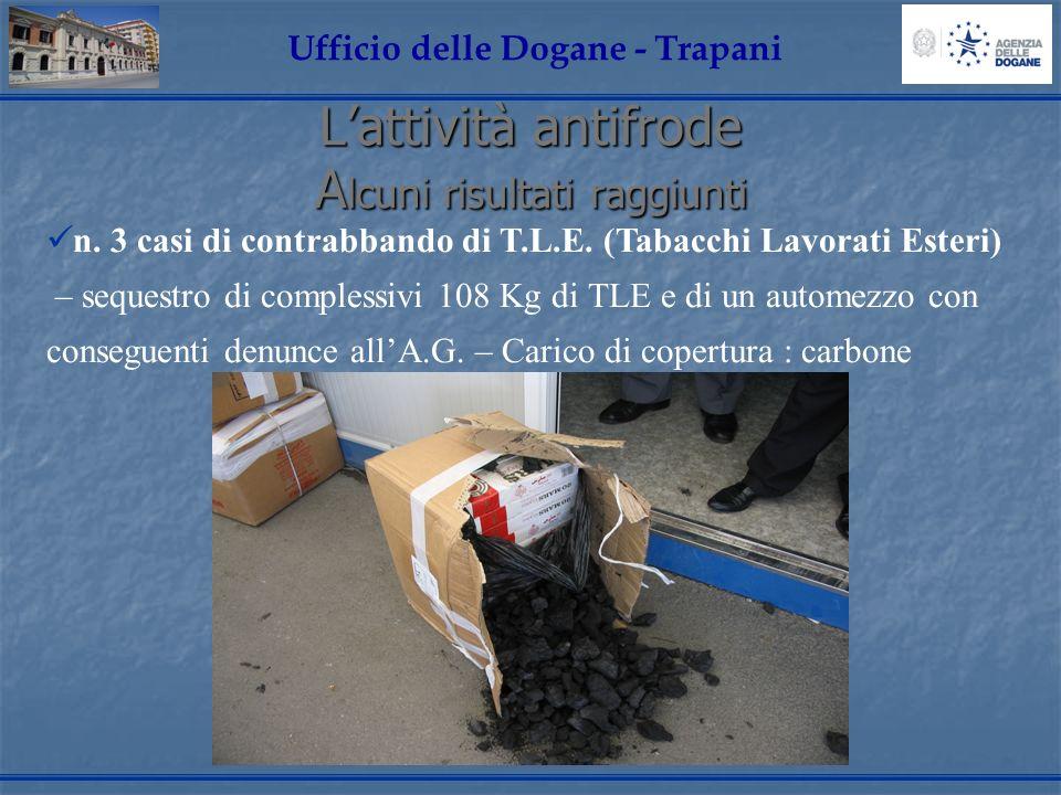 Lattività antifrode A lcuni risultati raggiunti Ufficio delle Dogane - Trapani n. 3 casi di contrabbando di T.L.E. (Tabacchi Lavorati Esteri) – seques