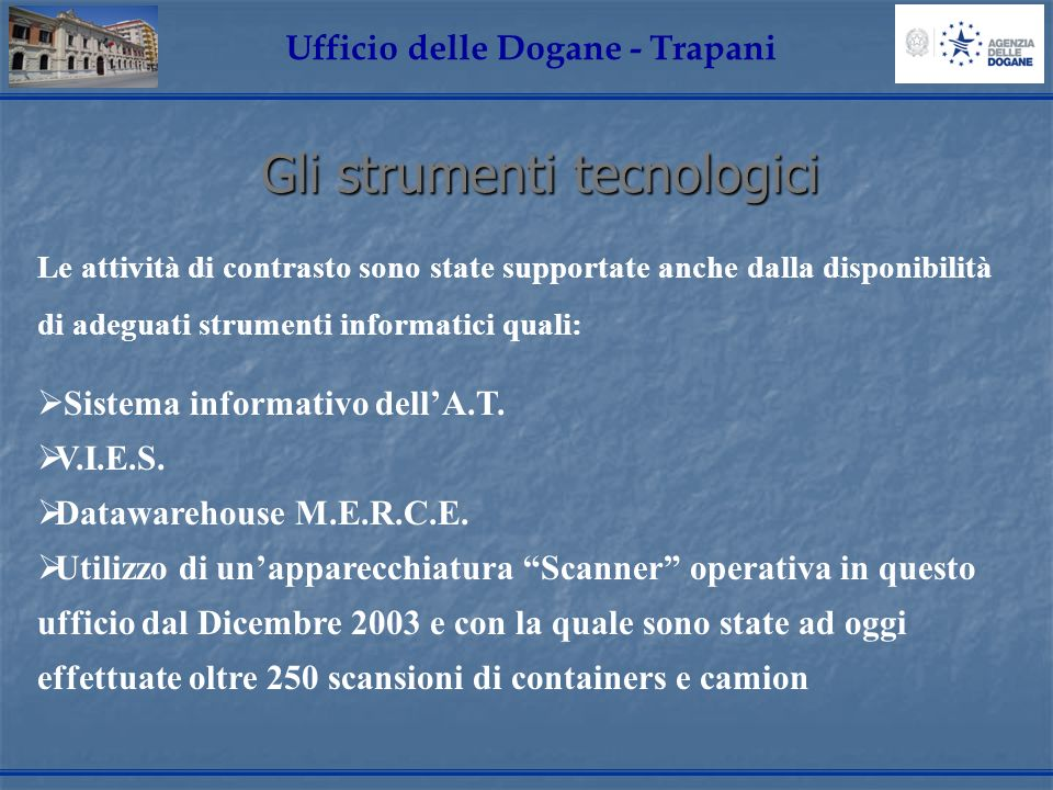 Gli strumenti tecnologici Ufficio delle Dogane - Trapani Le attività di contrasto sono state supportate anche dalla disponibilità di adeguati strumenti informatici quali: Sistema informativo dellA.T.