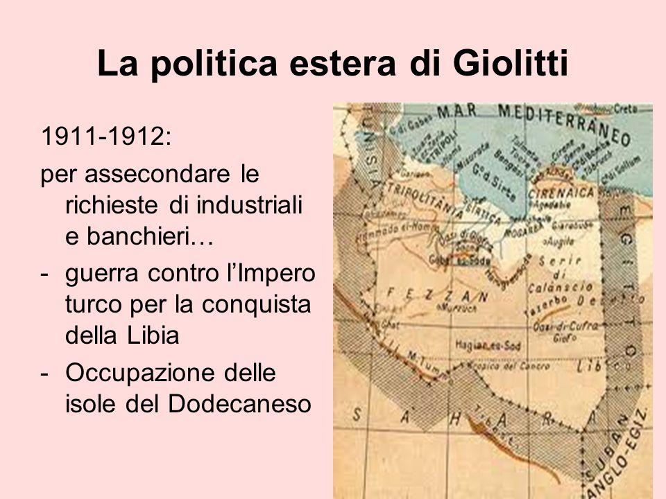 La politica estera di Giolitti 1911-1912: per assecondare le richieste di industriali e banchieri… -guerra contro lImpero turco per la conquista della