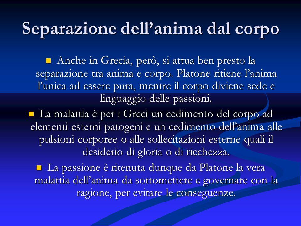 Separazione dellanima dal corpo Anche in Grecia, però, si attua ben presto la separazione tra anima e corpo. Platone ritiene lanima lunica ad essere p