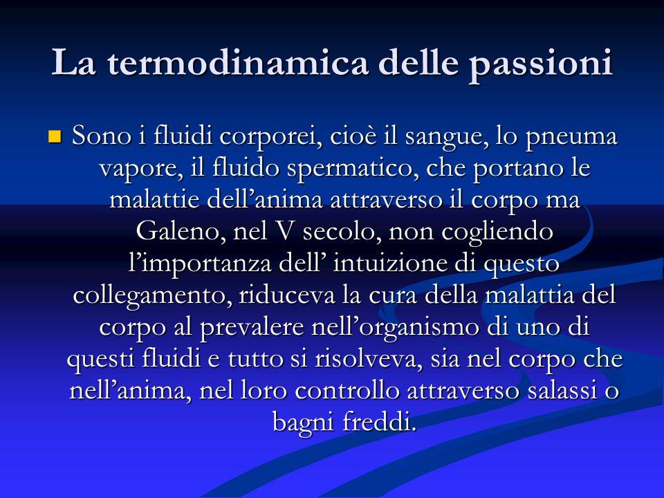 La termodinamica delle passioni Sono i fluidi corporei, cioè il sangue, lo pneuma vapore, il fluido spermatico, che portano le malattie dellanima attr