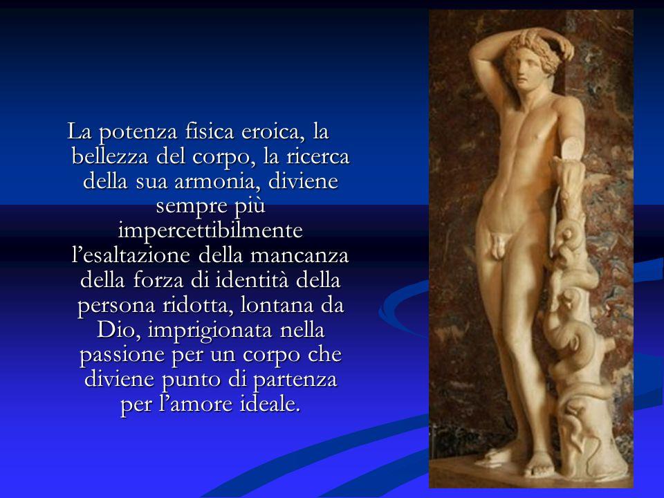 La potenza fisica eroica, la bellezza del corpo, la ricerca della sua armonia, diviene sempre più impercettibilmente lesaltazione della mancanza della