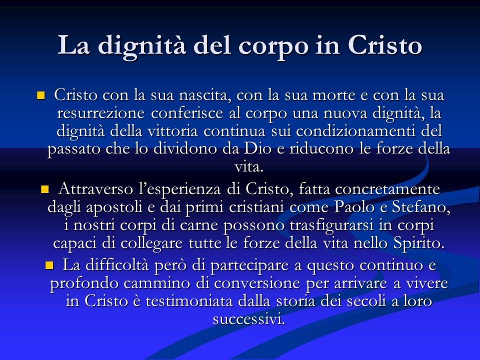 La dignità del corpo in Cristo Cristo con la sua nascita, con la sua morte e con la sua resurrezione conferisce al corpo una nuova dignità, la dignità