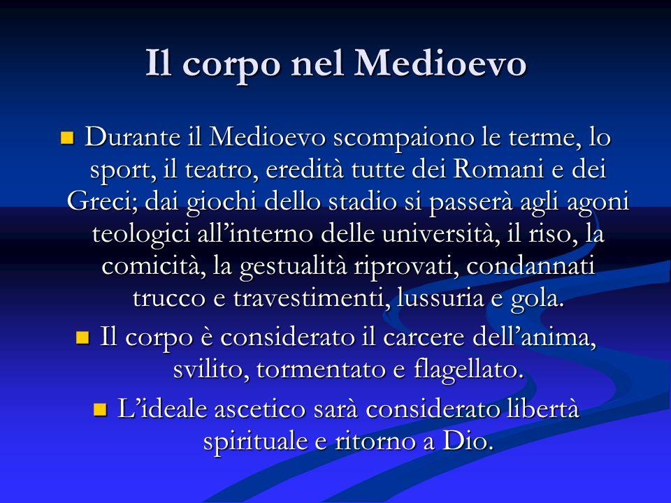 Il corpo nel Medioevo Durante il Medioevo scompaiono le terme, lo sport, il teatro, eredità tutte dei Romani e dei Greci; dai giochi dello stadio si p