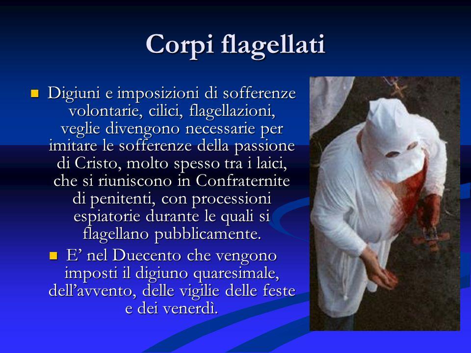 Corpi flagellati Digiuni e imposizioni di sofferenze volontarie, cilici, flagellazioni, veglie divengono necessarie per imitare le sofferenze della pa