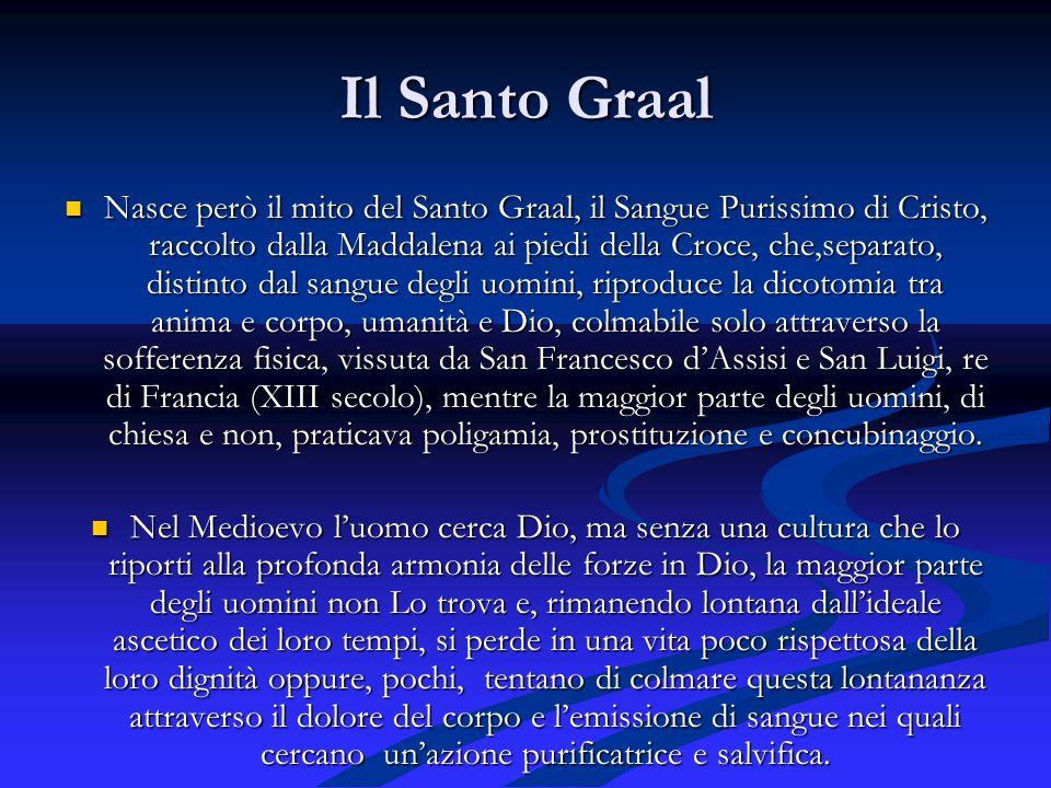 Il Santo Graal Nasce però il mito del Santo Graal, il Sangue Purissimo di Cristo, raccolto dalla Maddalena ai piedi della Croce, che,separato, distint