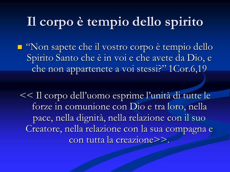 Il corpo è tempio dello spirito Non sapete che il vostro corpo è tempio dello Spirito Santo che è in voi e che avete da Dio, e che non appartenete a voi stessi.