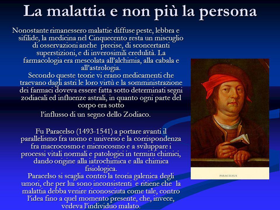 La malattia e non più la persona Nonostante rimanessero malattie diffuse peste, lebbra e sifilide, la medicina nel Cinquecento resta un miscuglio di o