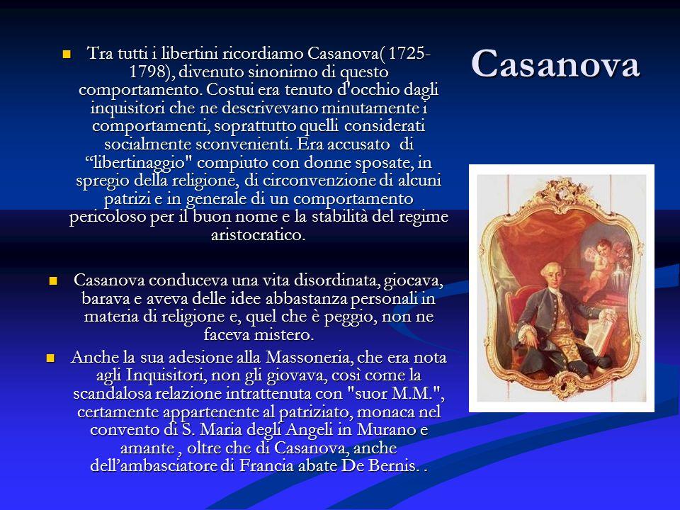 Casanova Tra tutti i libertini ricordiamo Casanova( 1725- 1798), divenuto sinonimo di questo comportamento. Costui era tenuto d'occhio dagli inquisito