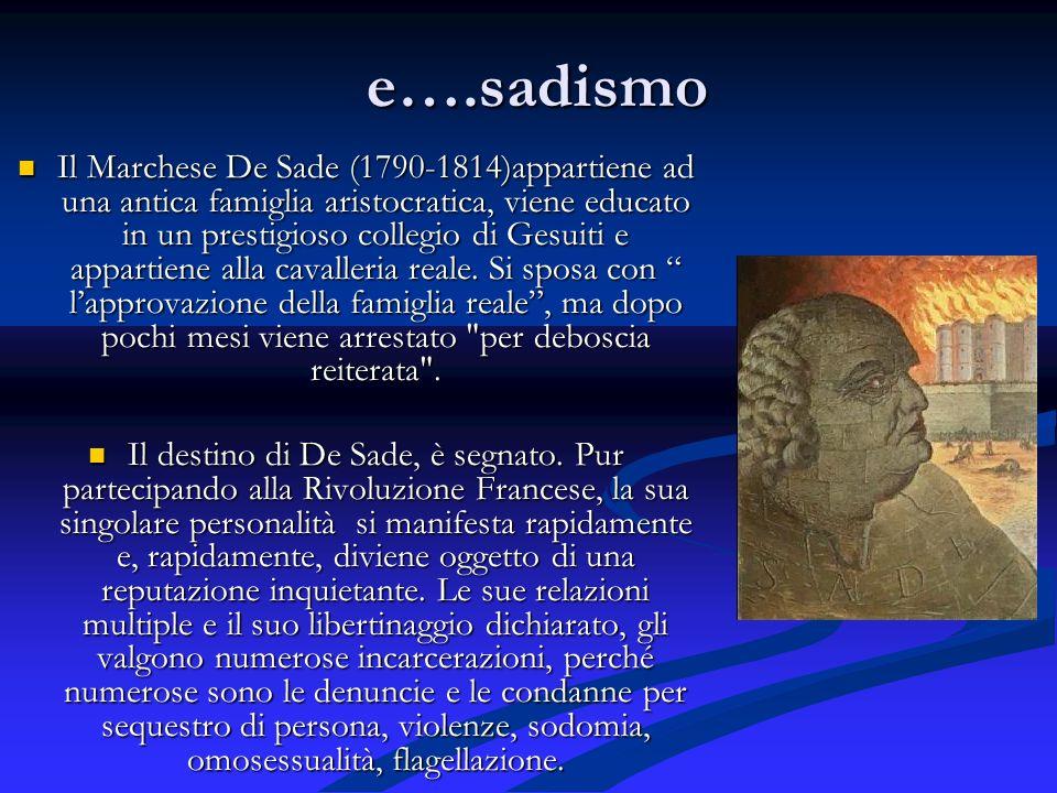e….sadismo Il Marchese De Sade (1790-1814)appartiene ad una antica famiglia aristocratica, viene educato in un prestigioso collegio di Gesuiti e appartiene alla cavalleria reale.