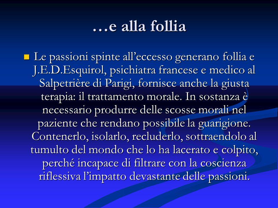 …e alla follia Le passioni spinte alleccesso generano follia e J.E.D.Esquirol, psichiatra francese e medico al Salpetrière di Parigi, fornisce anche la giusta terapia: il trattamento morale.