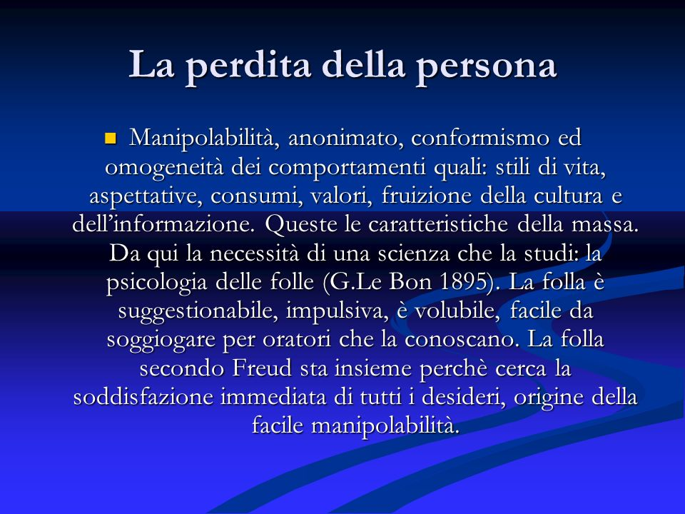 La perdita della persona Manipolabilità, anonimato, conformismo ed omogeneità dei comportamenti quali: stili di vita, aspettative, consumi, valori, fr