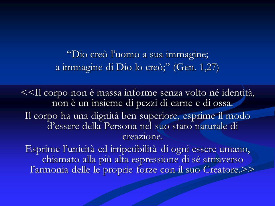 Dio creò luomo a sua immagine; a immagine di Dio lo creò; (Gen. 1,27) <<Il corpo non è massa informe senza volto né identità, non è un insieme di pezz
