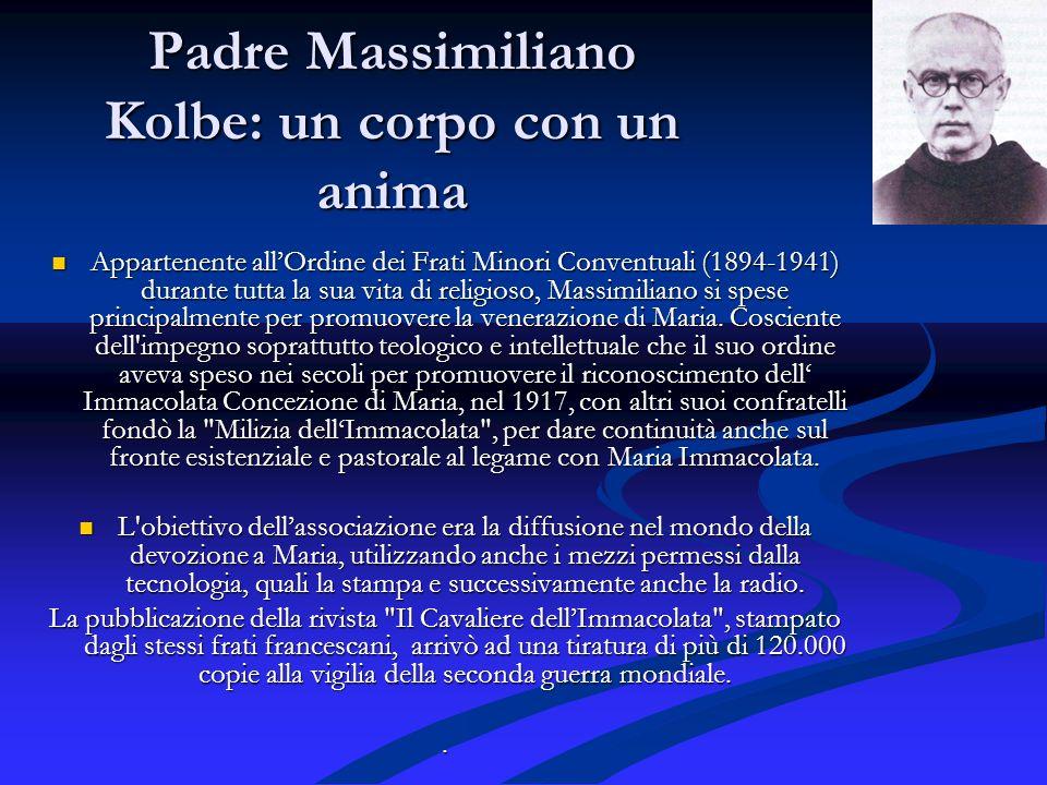 Padre Massimiliano Kolbe: un corpo con un anima Appartenente allOrdine dei Frati Minori Conventuali (1894-1941) durante tutta la sua vita di religioso, Massimiliano si spese principalmente per promuovere la venerazione di Maria.