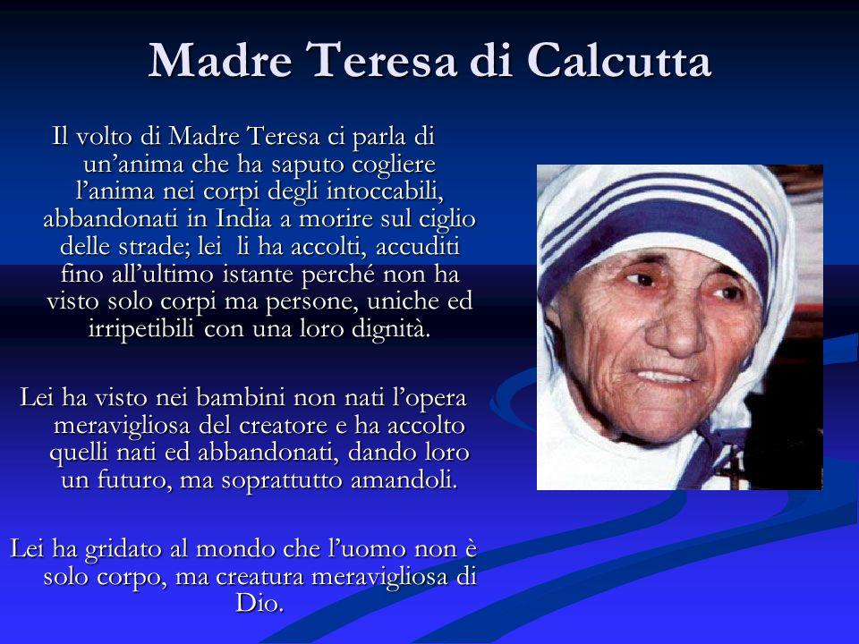 Madre Teresa di Calcutta Il volto di Madre Teresa ci parla di unanima che ha saputo cogliere lanima nei corpi degli intoccabili, abbandonati in India