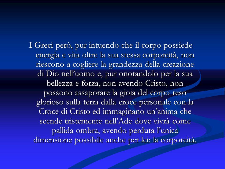 I Greci però, pur intuendo che il corpo possiede energia e vita oltre la sua stessa corporeità, non riescono a cogliere la grandezza della creazione d