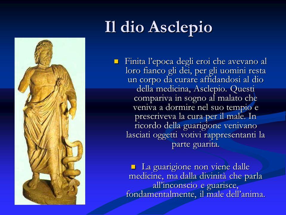 Il dio Asclepio Il dio Asclepio Finita lepoca degli eroi che avevano al loro fianco gli dei, per gli uomini resta un corpo da curare affidandosi al dio della medicina, Asclepio.