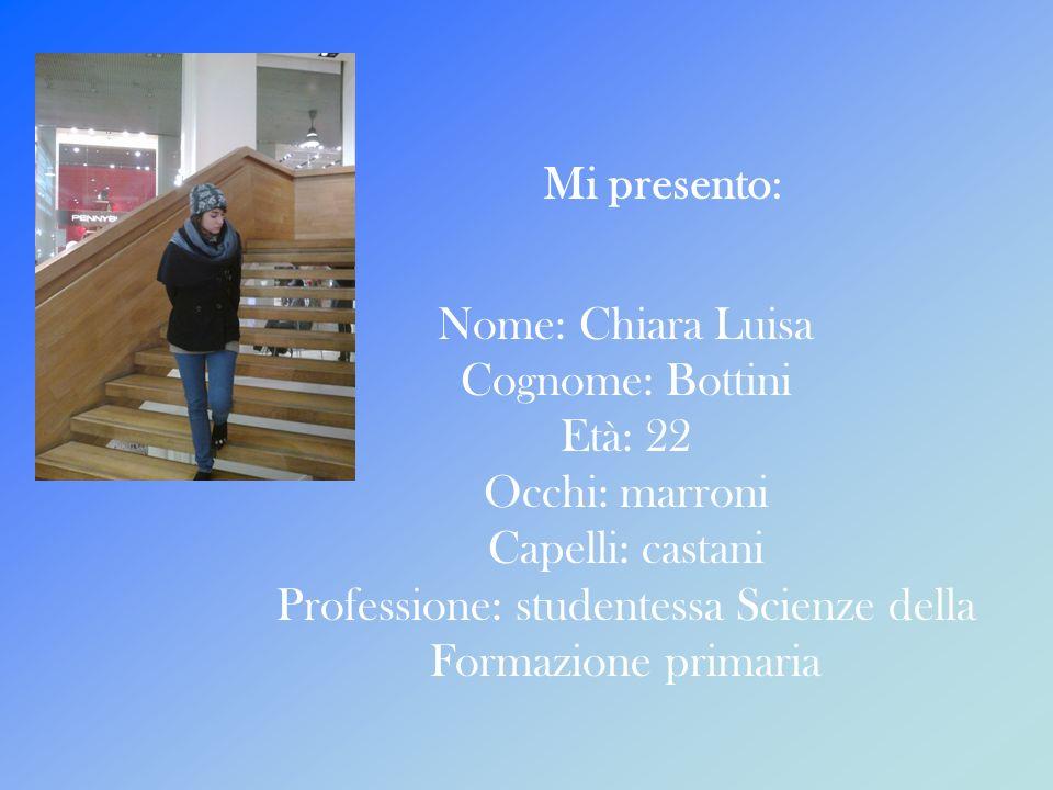 Mi presento: Nome: Chiara Luisa Cognome: Bottini Età: 22 Occhi: marroni Capelli: castani Professione: studentessa Scienze della Formazione primaria