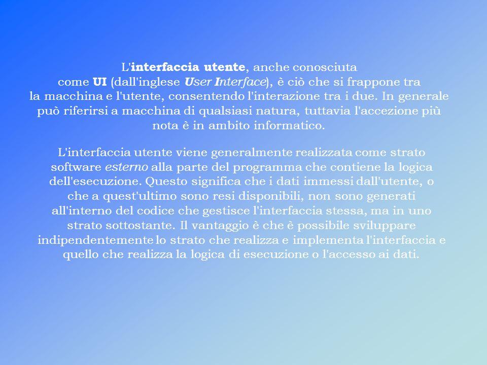 L interfaccia utente, anche conosciuta come UI (dall inglese U ser I nterface ), è ciò che si frappone tra la macchina e l utente, consentendo l interazione tra i due.