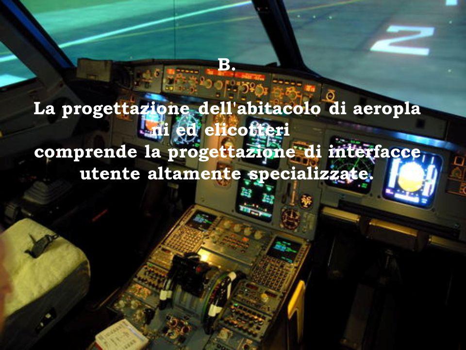 B. La progettazione dell'abitacolo di aeropla ni ed elicotteri comprende la progettazione di interfacce utente altamente specializzate.