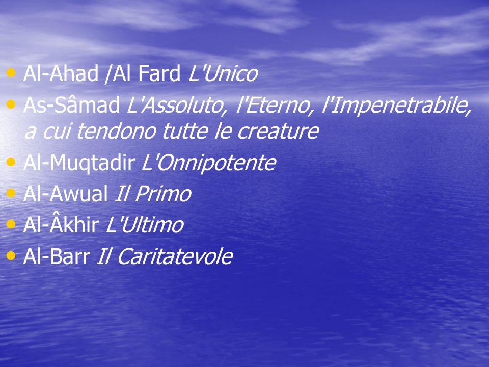 Al-Ahad /Al Fard L'Unico As-Sâmad L'Assoluto, l'Eterno, l'Impenetrabile, a cui tendono tutte le creature Al-Muqtadir L'Onnipotente Al-Awual Il Primo A