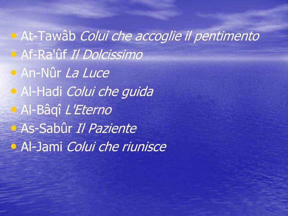 At-Tawâb Colui che accoglie il pentimento Af-Ra'ûf Il Dolcissimo An-Nûr La Luce Al-Hadi Colui che guida Al-Bâqî L'Eterno As-Sabûr Il Paziente Al-Jami