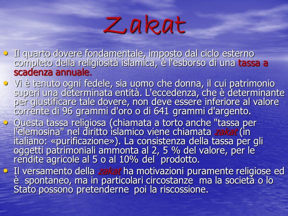 Zakat Il quarto dovere fondamentale, imposto dal ciclo esterno completo della religiosità islamica, è l'esborso di una tassa a scadenza annuale. Il qu