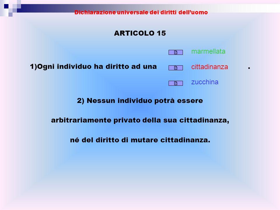 ARTICOLO 15 1)Ogni individuo ha diritto ad una. 2) Nessun individuo potrà essere arbitrariamente privato della sua cittadinanza, né del diritto di mut