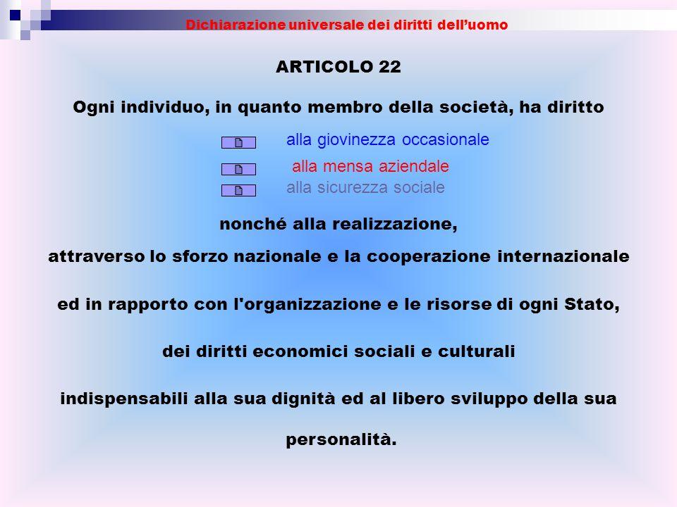 ARTICOLO 22 Ogni individuo, in quanto membro della società, ha diritto nonché alla realizzazione, attraverso lo sforzo nazionale e la cooperazione int