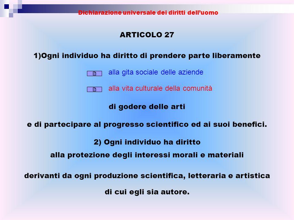 ARTICOLO 27 1)Ogni individuo ha diritto di prendere parte liberamente di godere delle arti e di partecipare al progresso scientifico ed ai suoi benefi