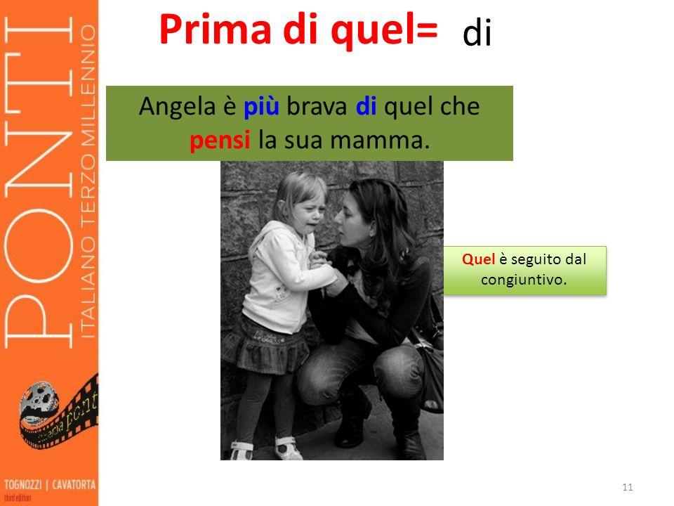 11 Prima di quel= di Angela è più brava di quel che pensi la sua mamma. Quel è seguito dal congiuntivo.