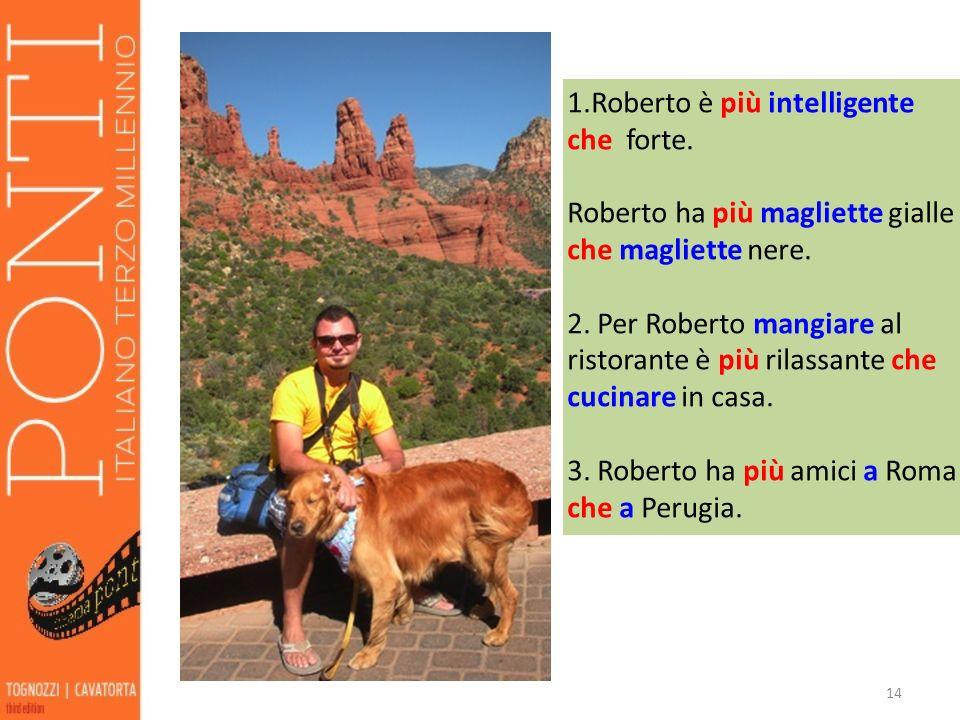 14 1.Roberto è più intelligente che forte. Roberto ha più magliette gialle che magliette nere. 2. Per Roberto mangiare al ristorante è più rilassante