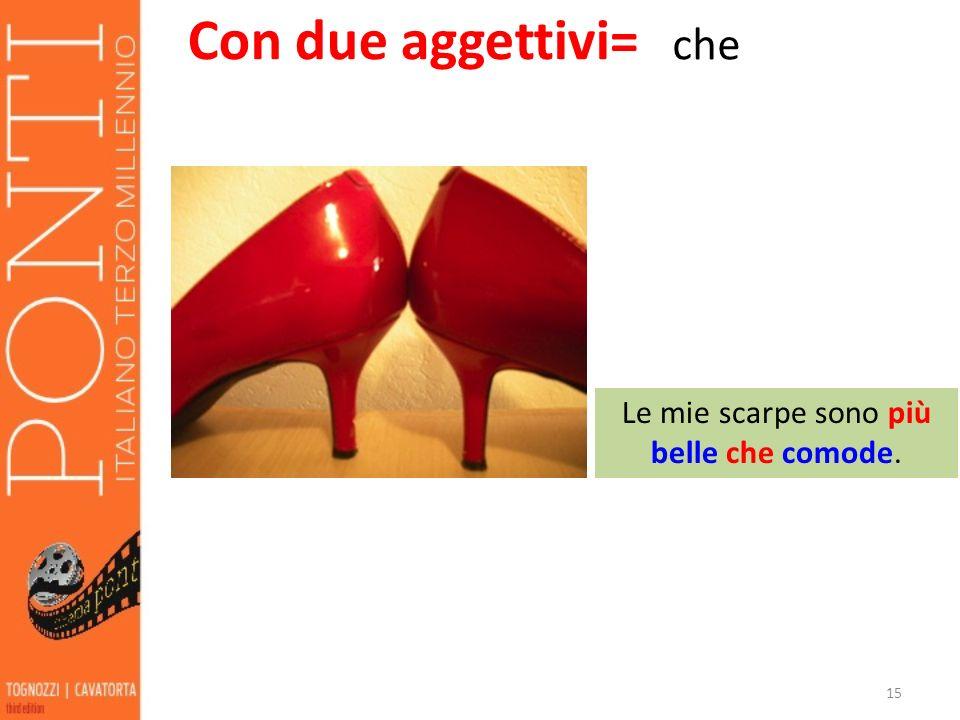 15 Con due aggettivi= che Le mie scarpe sono più belle che comode.