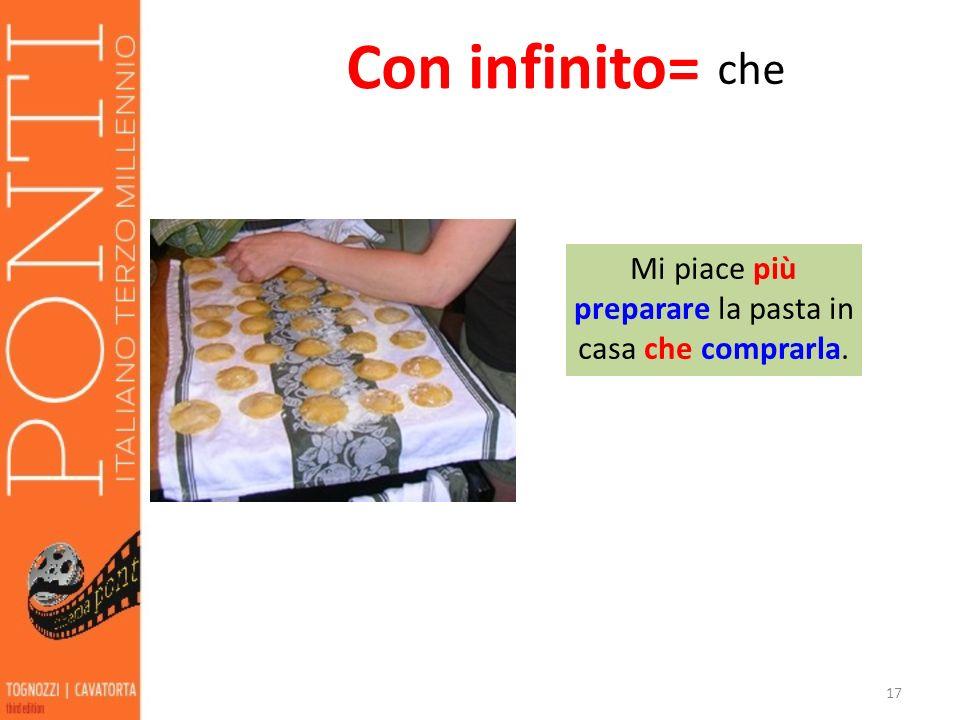 17 Con infinito= che Mi piace più preparare la pasta in casa che comprarla.