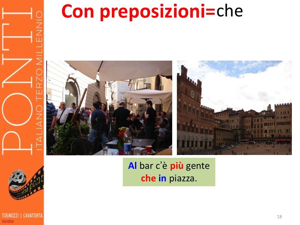 18 Con preposizioni= che Al bar c è più gente che in piazza.