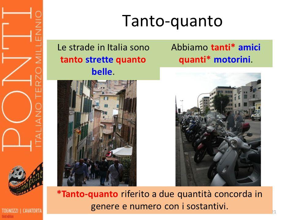 21 Tanto-quanto Le strade in Italia sono tanto strette quanto belle. Abbiamo tanti* amici quanti* motorini. *Tanto-quanto riferito a due quantità conc