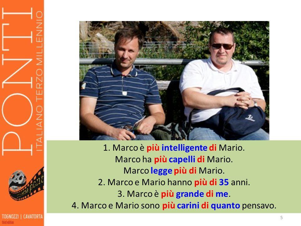 5 1. Marco è più intelligente di Mario. Marco ha più capelli di Mario. Marco legge più di Mario. 2. Marco e Mario hanno più di 35 anni. 3. Marco è più