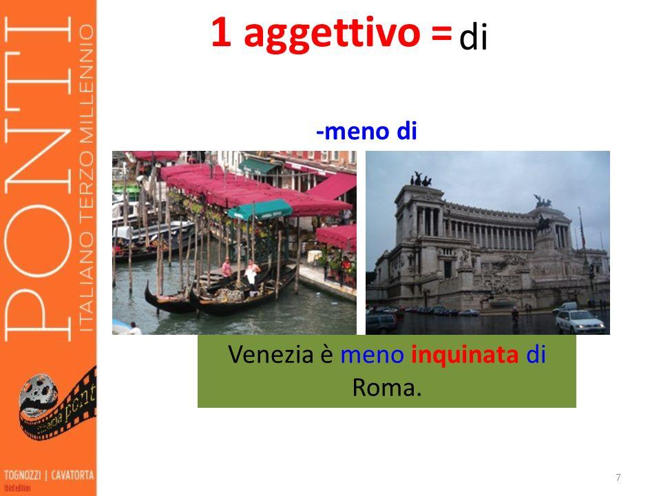 7 Venezia è meno inquinata di Roma. 1 aggettivo = di -meno di