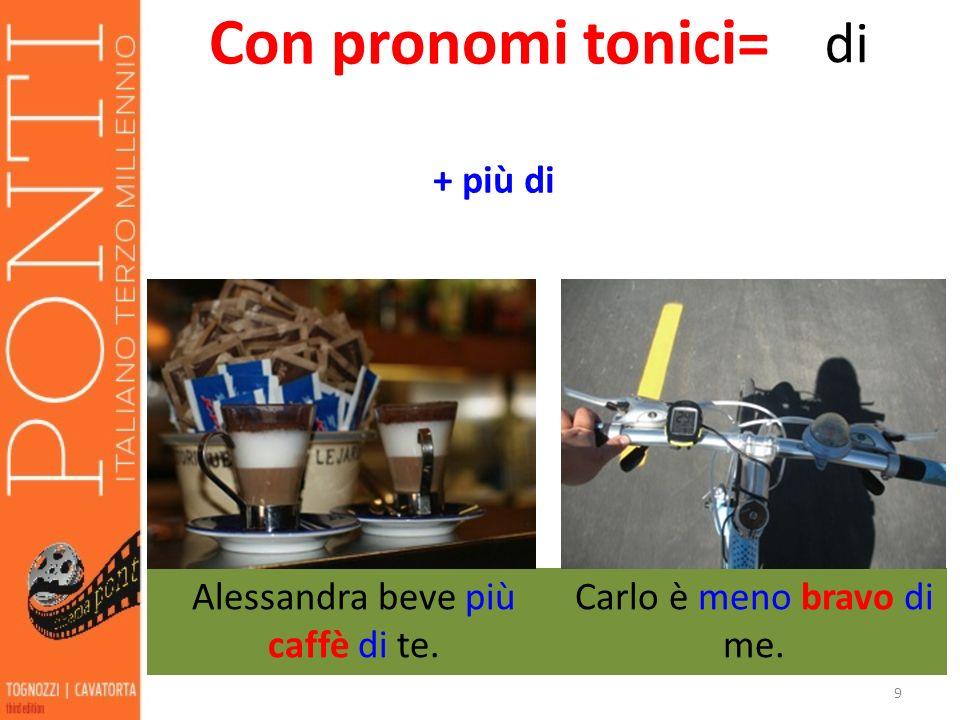 9 Con pronomi tonici= di Alessandra beve più caffè di te. + più di Carlo è meno bravo di me.