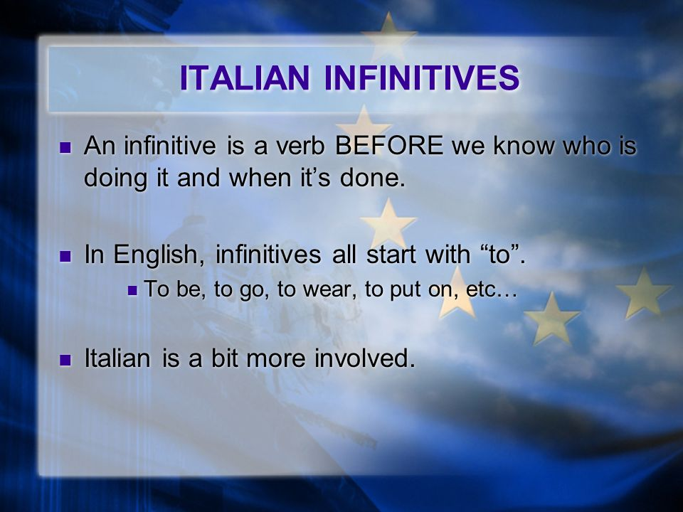 ITALIAN INFINITIVES An infinitive is a verb BEFORE we know who is doing it and when its done.