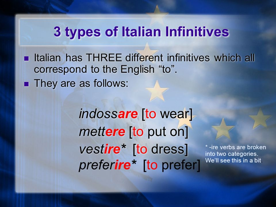 3 types of Italian Infinitives Italian has THREE different infinitives which all correspond to the English to.