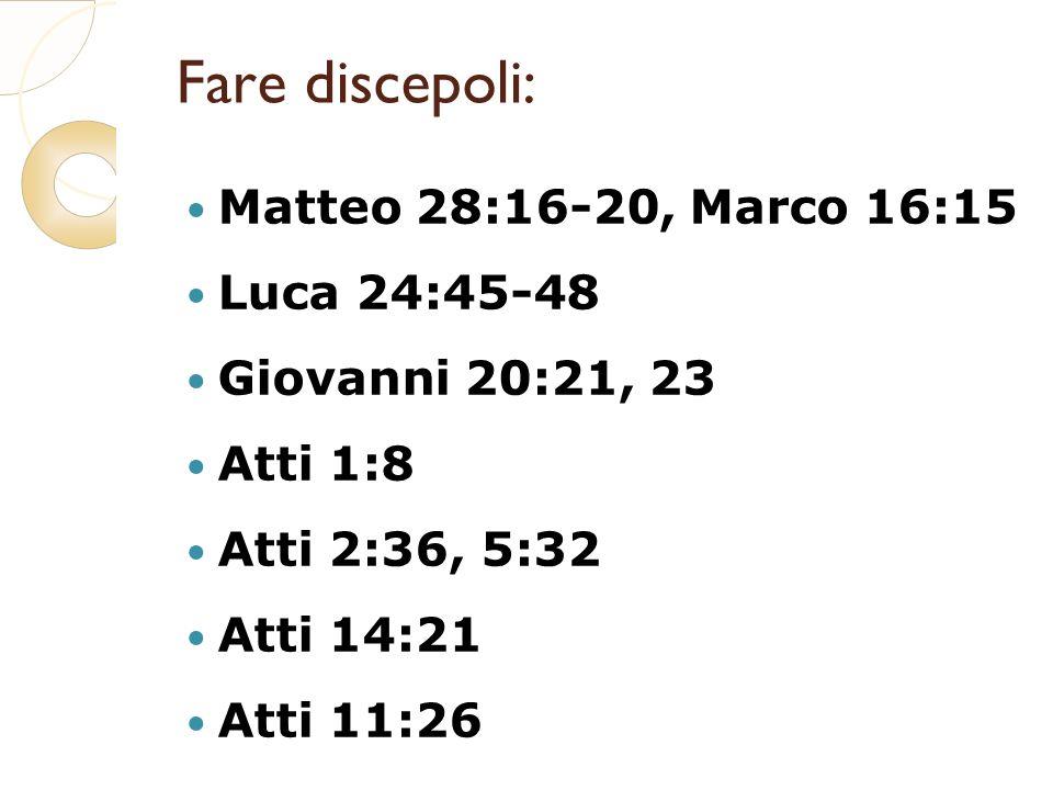 Fare discepoli: Matteo 28:16-20, Marco 16:15 Luca 24:45-48 Giovanni 20:21, 23 Atti 1:8 Atti 2:36, 5:32 Atti 14:21 Atti 11:26