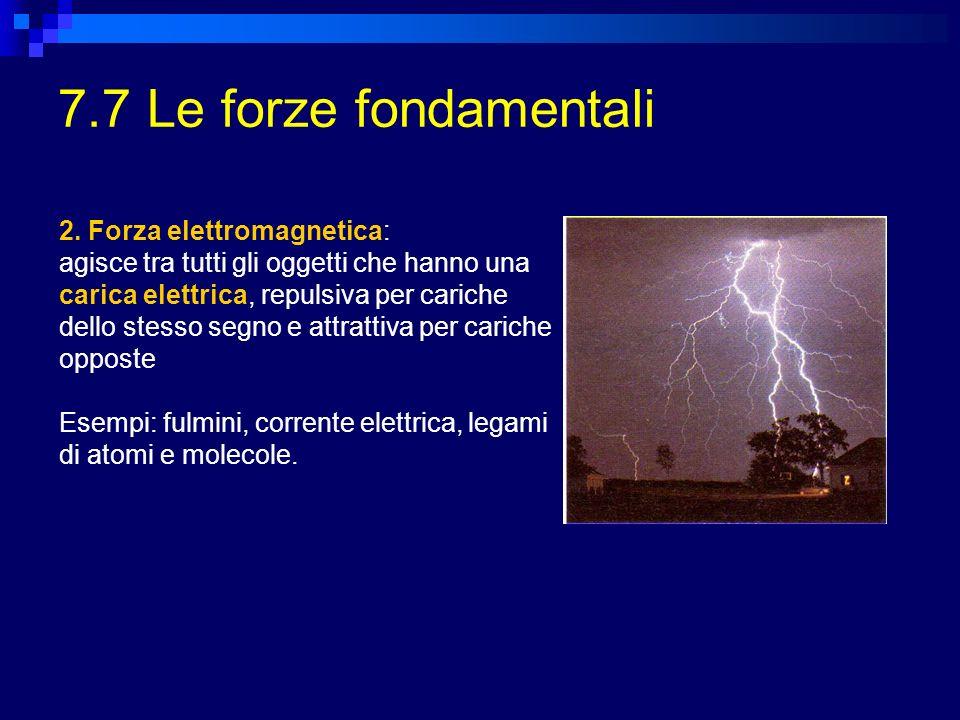 7.7 Le forze fondamentali 2. Forza elettromagnetica: agisce tra tutti gli oggetti che hanno una carica elettrica, repulsiva per cariche dello stesso s