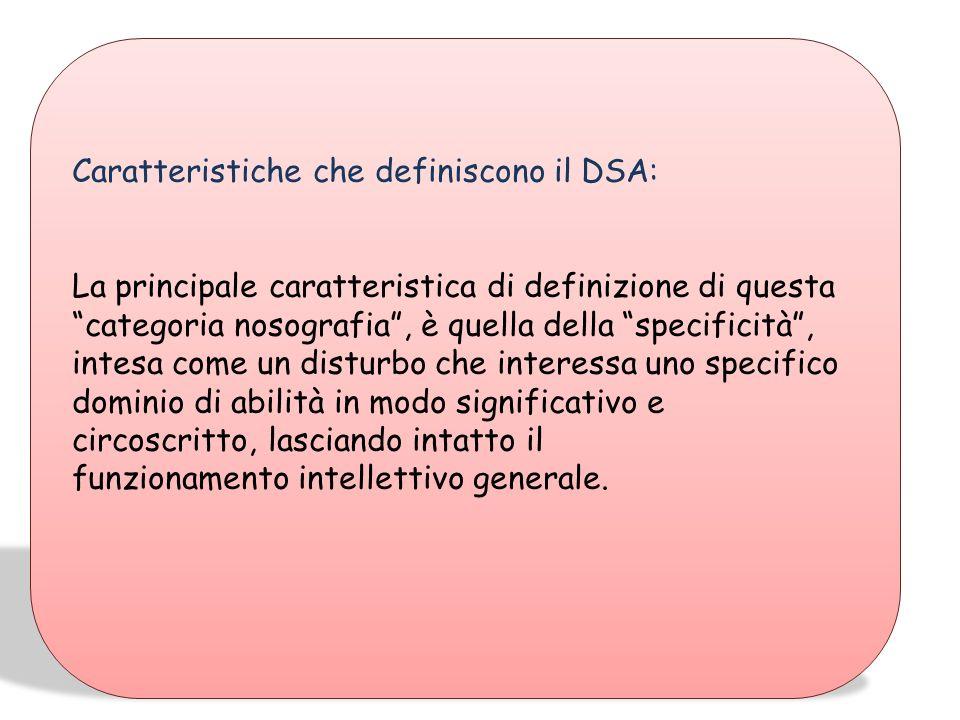 Caratteristiche che definiscono il DSA: La principale caratteristica di definizione di questa categoria nosografia, è quella della specificità, intesa come un disturbo che interessa uno specifico dominio di abilità in modo significativo e circoscritto, lasciando intatto il funzionamento intellettivo generale.