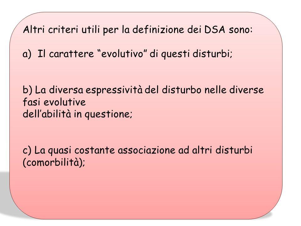 Altri criteri utili per la definizione dei DSA sono: a)Il carattere evolutivo di questi disturbi; b) La diversa espressività del disturbo nelle diverse fasi evolutive dellabilità in questione; c) La quasi costante associazione ad altri disturbi (comorbilità);